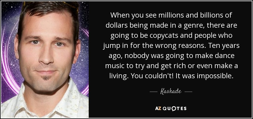 When you see millions and billions of dollars being made in a genre, there are going to be copycats and people who jump in for the wrong reasons. Ten years ago, nobody was going to make dance music to try and get rich or even make a living. You couldn't! It was impossible. - Kaskade