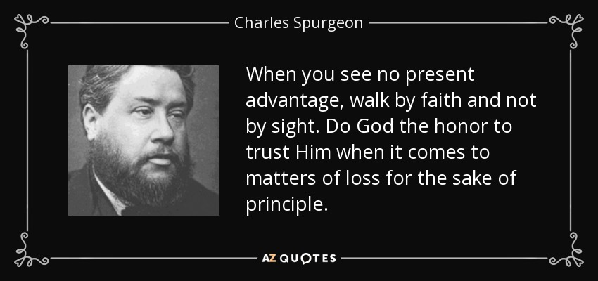 When you see no present advantage, walk by faith and not by sight. Do God the honor to trust Him when it comes to matters of loss for the sake of principle. - Charles Spurgeon
