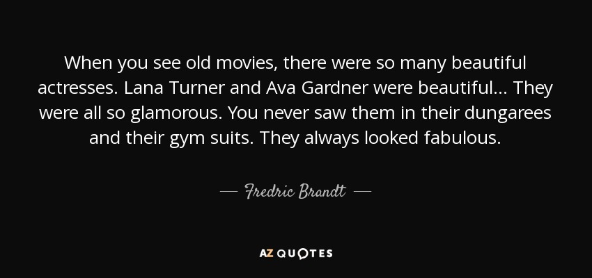 When you see old movies, there were so many beautiful actresses. Lana Turner and Ava Gardner were beautiful... They were all so glamorous. You never saw them in their dungarees and their gym suits. They always looked fabulous. - Fredric Brandt