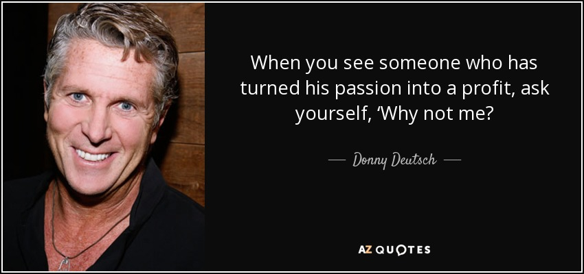 When you see someone who has turned his passion into a profit, ask yourself, 'Why not me? - Donny Deutsch