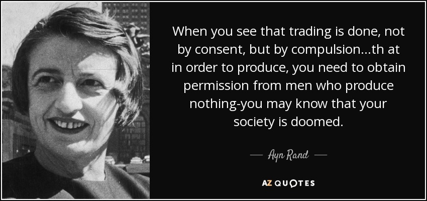 When you see that trading is done, not by consent, but by compulsion...th at in order to produce, you need to obtain permission from men who produce nothing-you may know that your society is doomed. - Ayn Rand