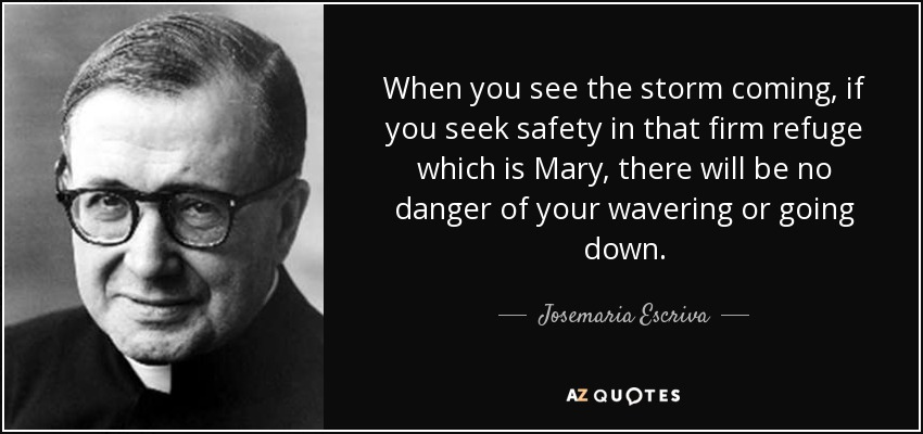When you see the storm coming, if you seek safety in that firm refuge which is Mary, there will be no danger of your wavering or going down. - Josemaria Escriva