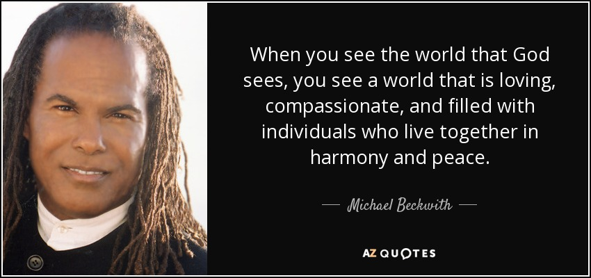 When you see the world that God sees, you see a world that is loving, compassionate, and filled with individuals who live together in harmony and peace. - Michael Beckwith