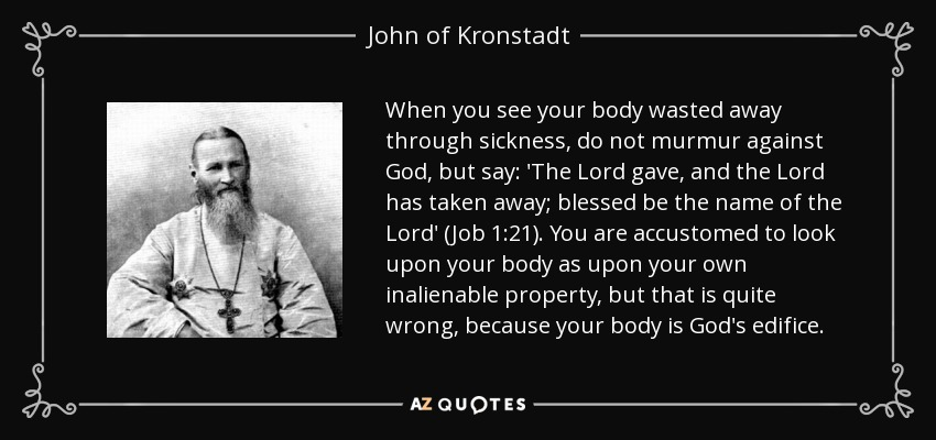 When you see your body wasted away through sickness, do not murmur against God, but say: 'The Lord gave, and the Lord has taken away; blessed be the name of the Lord' (Job 1:21). You are accustomed to look upon your body as upon your own inalienable property, but that is quite wrong, because your body is God's edifice. - John of Kronstadt
