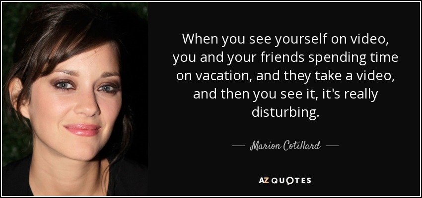 Marion Cotillard Quote When You See Yourself On Video You And Your