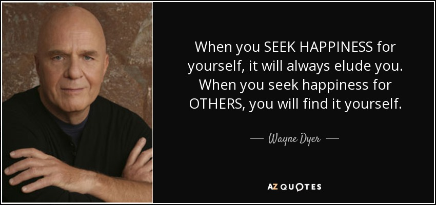 When you SEEK HAPPINESS for yourself, it will always elude you. When you seek happiness for OTHERS, you will find it yourself. - Wayne Dyer