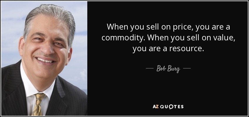 When you sell on price, you are a commodity. When you sell on value, you are a resource. - Bob Burg