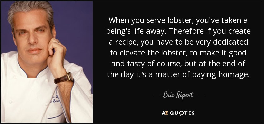 When you serve lobster, you've taken a being's life away. Therefore if you create a recipe, you have to be very dedicated to elevate the lobster, to make it good and tasty of course, but at the end of the day it's a matter of paying homage. - Eric Ripert