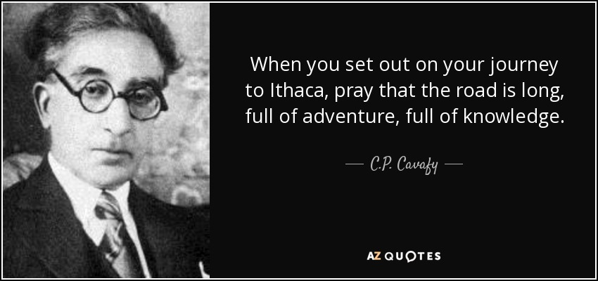 When you set out on your journey to Ithaca, pray that the road is long, full of adventure, full of knowledge. - C.P. Cavafy
