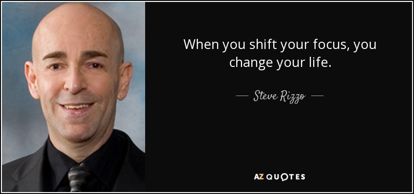 When you shift your focus, you change your life. - Steve Rizzo