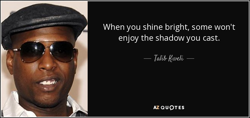 Talib Kweli quote: When you shine bright, some won't enjoy
