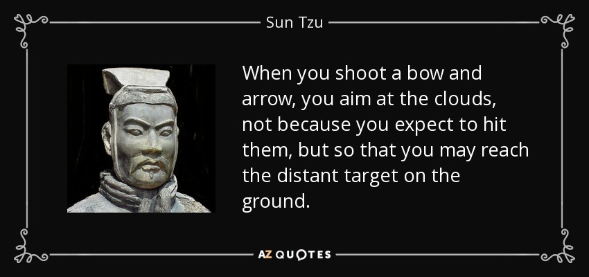 When you shoot a bow and arrow, you aim at the clouds, not because you expect to hit them, but so that you may reach the distant target on the ground. - Sun Tzu