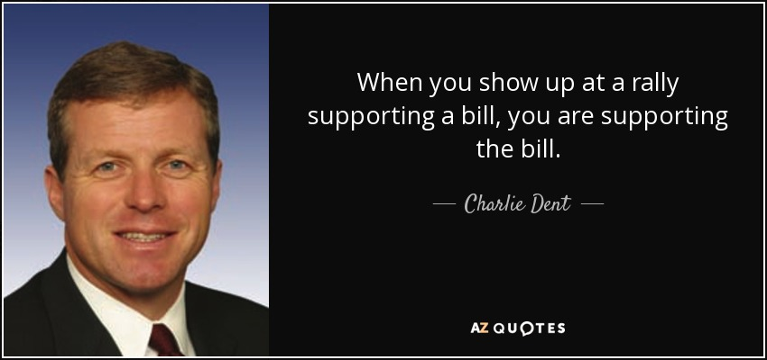 When you show up at a rally supporting a bill, you are supporting the bill. - Charlie Dent