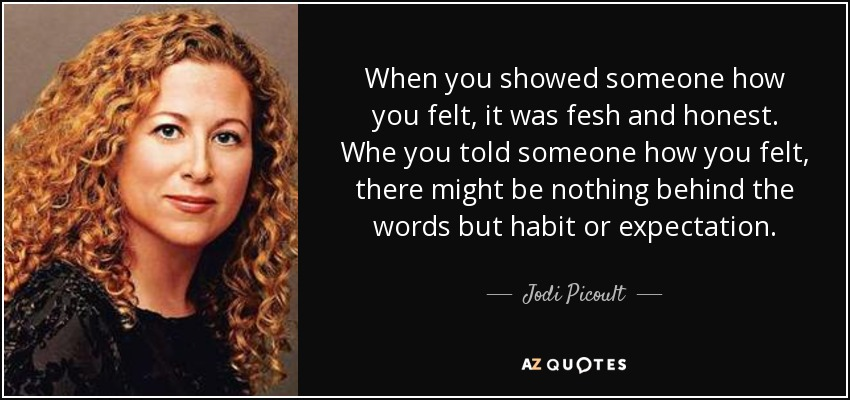 When you showed someone how you felt, it was fesh and honest. Whe you told someone how you felt, there might be nothing behind the words but habit or expectation. - Jodi Picoult