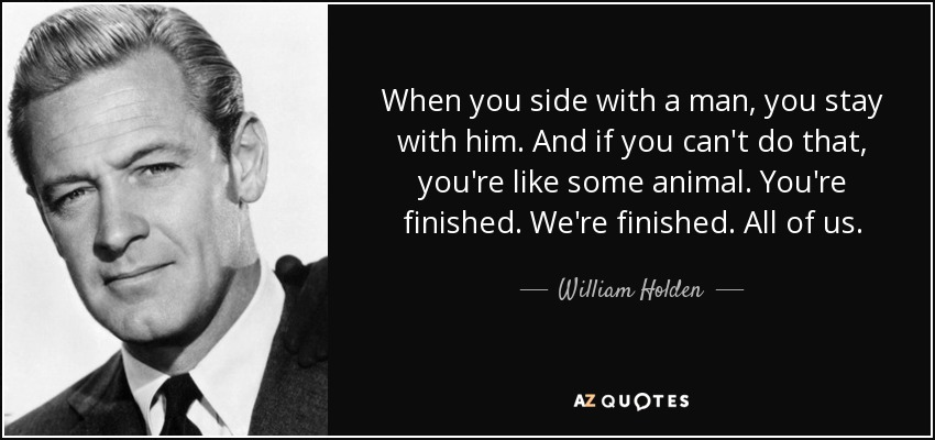 When you side with a man, you stay with him. And if you can't do that, you're like some animal. You're finished. We're finished. All of us. - William Holden