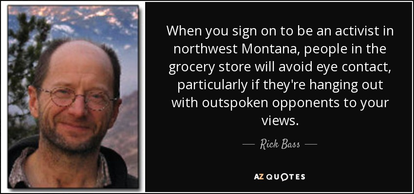When you sign on to be an activist in northwest Montana, people in the grocery store will avoid eye contact, particularly if they're hanging out with outspoken opponents to your views. - Rick Bass