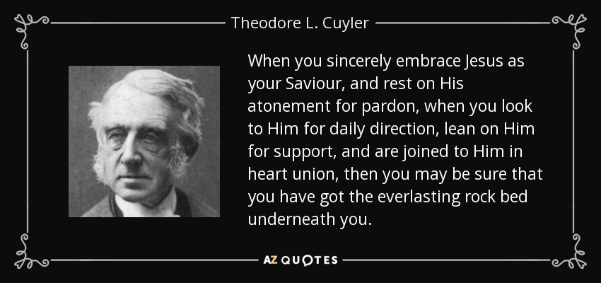 When you sincerely embrace Jesus as your Saviour, and rest on His atonement for pardon, when you look to Him for daily direction, lean on Him for support, and are joined to Him in heart union, then you may be sure that you have got the everlasting rock bed underneath you. - Theodore L. Cuyler
