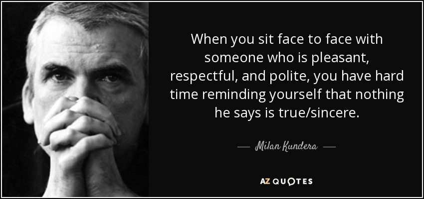 When you sit face to face with someone who is pleasant, respectful, and polite, you have hard time reminding yourself that nothing he says is true/sincere. - Milan Kundera