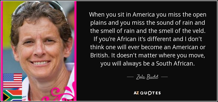 When you sit in America you miss the open plains and you miss the sound of rain and the smell of rain and the smell of the veld. If you're African it's different and I don't think one will ever become an American or British. It doesn't matter where you move, you will always be a South African. - Zola Budd