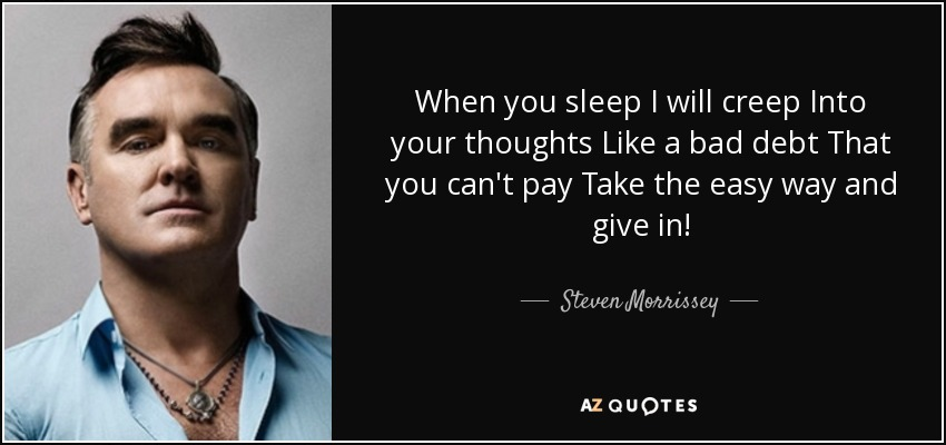 When you sleep I will creep Into your thoughts Like a bad debt That you can't pay Take the easy way and give in! - Steven Morrissey