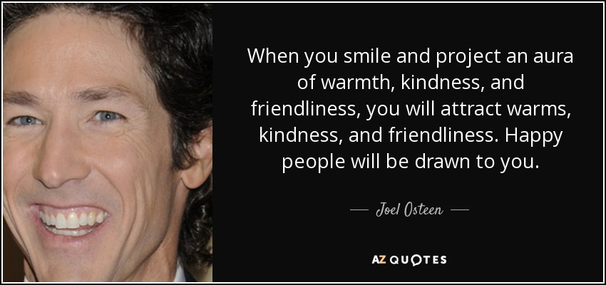 When you smile and project an aura of warmth, kindness, and friendliness, you will attract warms, kindness, and friendliness. Happy people will be drawn to you. - Joel Osteen