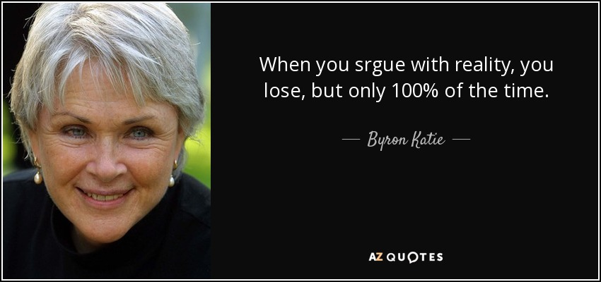When you srgue with reality, you lose, but only 100% of the time. - Byron Katie