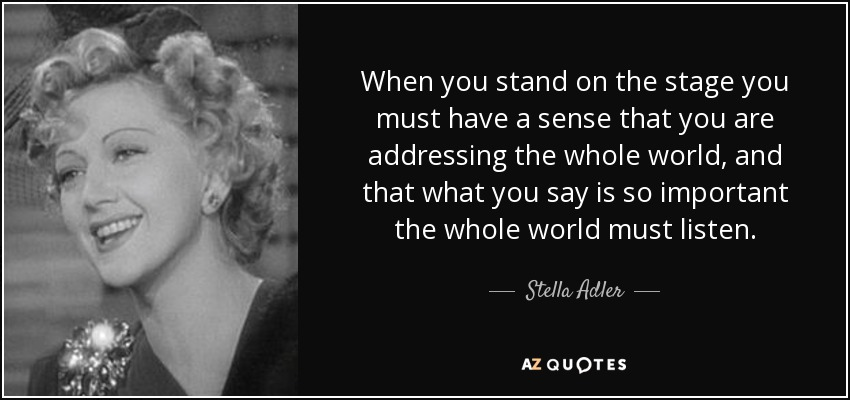 When you stand on the stage you must have a sense that you are addressing the whole world, and that what you say is so important the whole world must listen. - Stella Adler