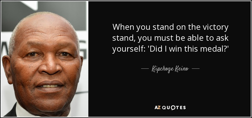 When you stand on the victory stand, you must be able to ask yourself: 'Did I win this medal?' - Kipchoge Keino