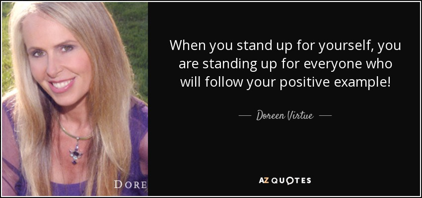 When you stand up for yourself, you are standing up for everyone who will follow your positive example! - Doreen Virtue