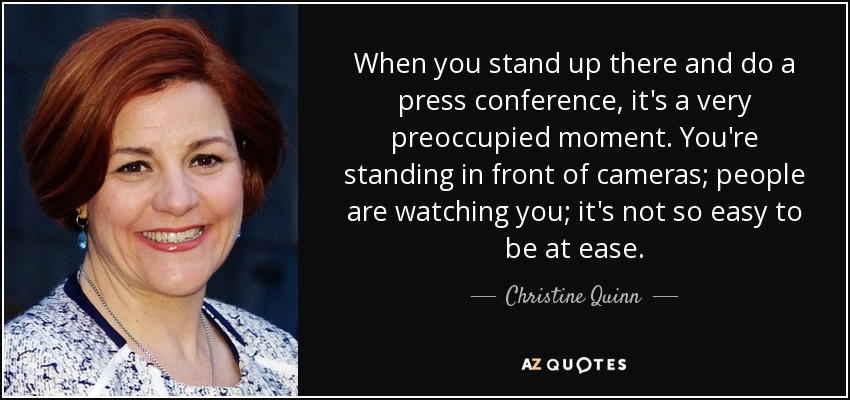 When you stand up there and do a press conference, it's a very preoccupied moment. You're standing in front of cameras; people are watching you; it's not so easy to be at ease. - Christine Quinn