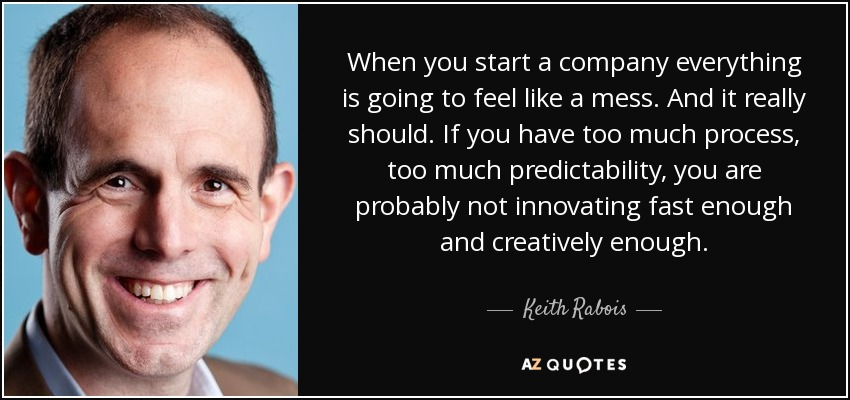 When you start a company everything is going to feel like a mess. And it really should. If you have too much process, too much predictability, you are probably not innovating fast enough and creatively enough. - Keith Rabois