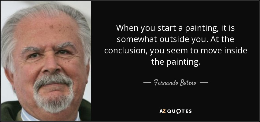 When you start a painting, it is somewhat outside you. At the conclusion, you seem to move inside the painting. - Fernando Botero