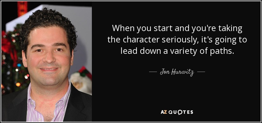 When you start and you're taking the character seriously, it's going to lead down a variety of paths. - Jon Hurwitz