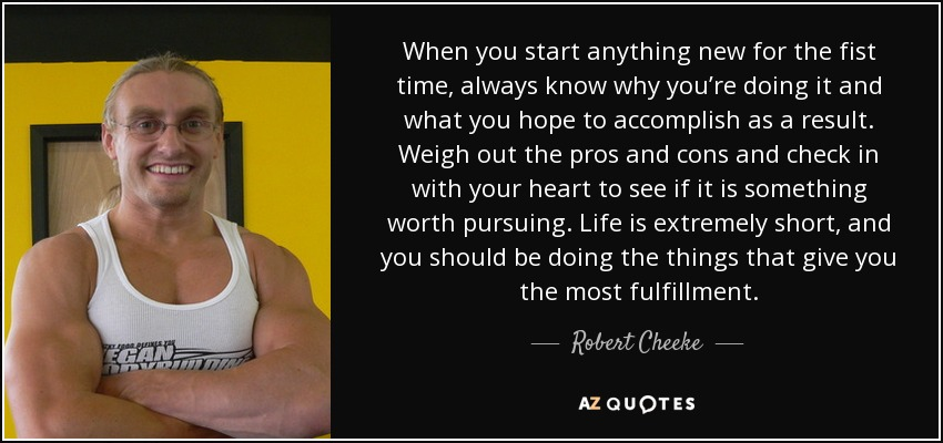 When you start anything new for the fist time, always know why you're doing it and what you hope to accomplish as a result. Weigh out the pros and cons and check in with your heart to see if it is something worth pursuing. Life is extremely short, and you should be doing the things that give you the most fulfillment. - Robert Cheeke