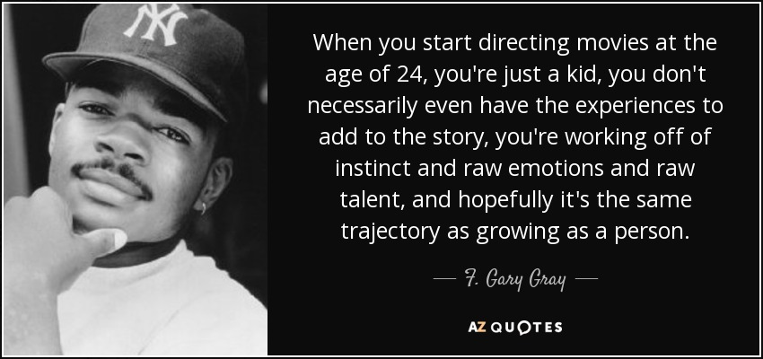 When you start directing movies at the age of 24, you're just a kid, you don't necessarily even have the experiences to add to the story, you're working off of instinct and raw emotions and raw talent, and hopefully it's the same trajectory as growing as a person. - F. Gary Gray