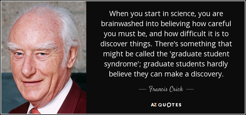 When you start in science, you are brainwashed into believing how careful you must be, and how difficult it is to discover things. There's something that might be called the 'graduate student syndrome'; graduate students hardly believe they can make a discovery. - Francis Crick