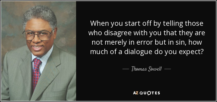When you start off by telling those who disagree with you that they are not merely in error but in sin, how much of a dialogue do you expect? - Thomas Sowell