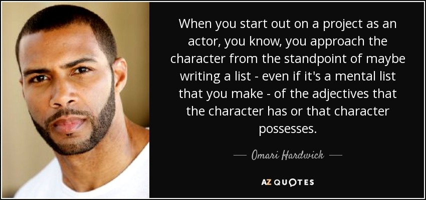 When you start out on a project as an actor, you know, you approach the character from the standpoint of maybe writing a list - even if it's a mental list that you make - of the adjectives that the character has or that character possesses. - Omari Hardwick