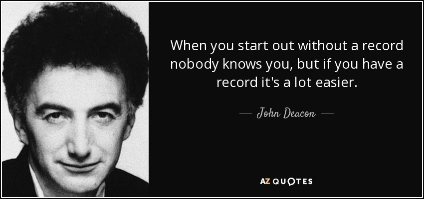 When you start out without a record nobody knows you, but if you have a record it's a lot easier. - John Deacon