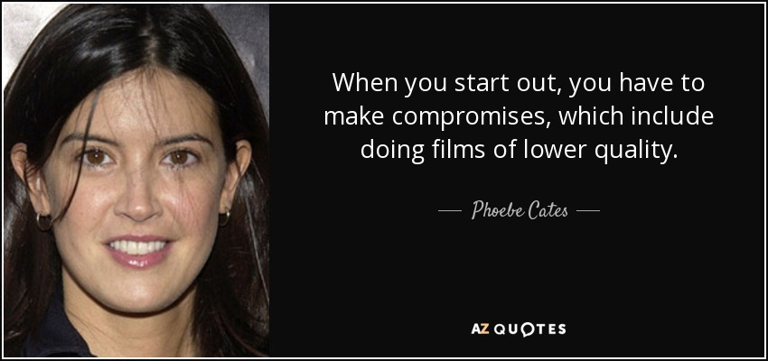 When you start out, you have to make compromises, which include doing films of lower quality. - Phoebe Cates
