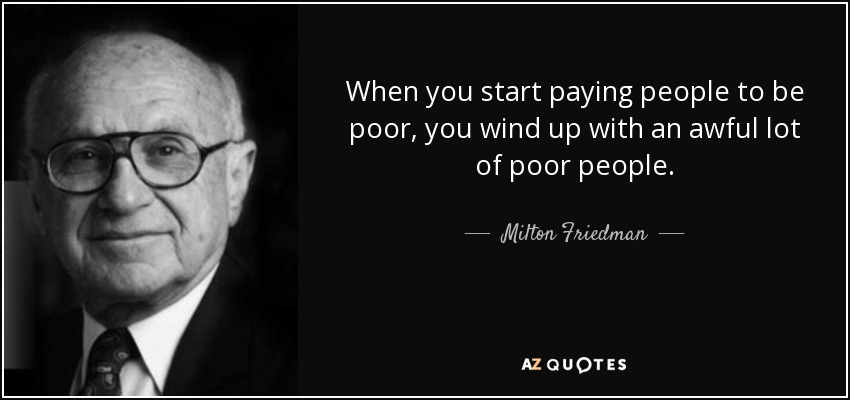 When you start paying people to be poor, you wind up with an awful lot of poor people. - Milton Friedman