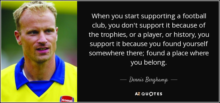 When you start supporting a football club, you don't support it because of the trophies, or a player, or history, you support it because you found yourself somewhere there; found a place where you belong. - Dennis Bergkamp