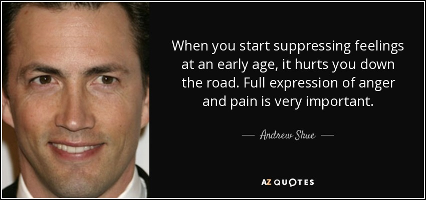 When you start suppressing feelings at an early age, it hurts you down the road. Full expression of anger and pain is very important. - Andrew Shue