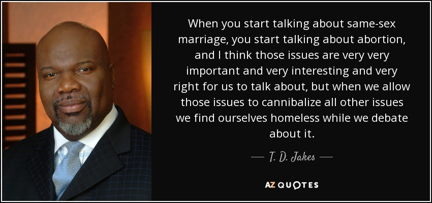 When you start talking about same-sex marriage, you start talking about abortion, and I think those issues are very very important and very interesting and very right for us to talk about, but when we allow those issues to cannibalize all other issues we find ourselves homeless while we debate about it. - T. D. Jakes