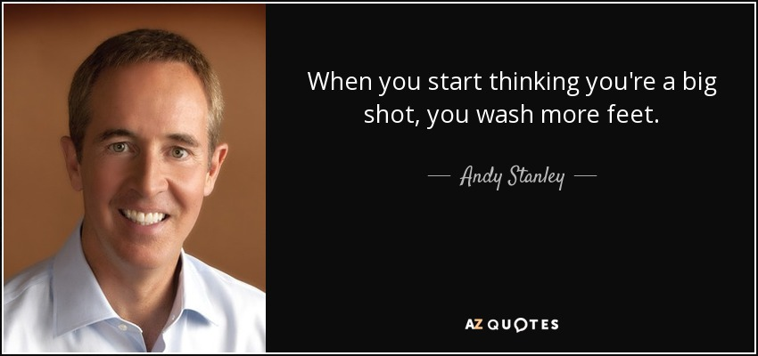 When you start thinking you're a big shot, you wash more feet. - Andy Stanley