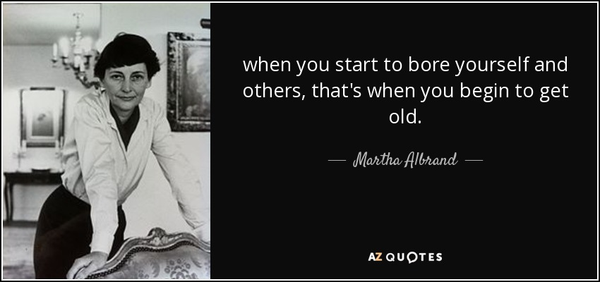 when you start to bore yourself and others, that's when you begin to get old. - Martha Albrand