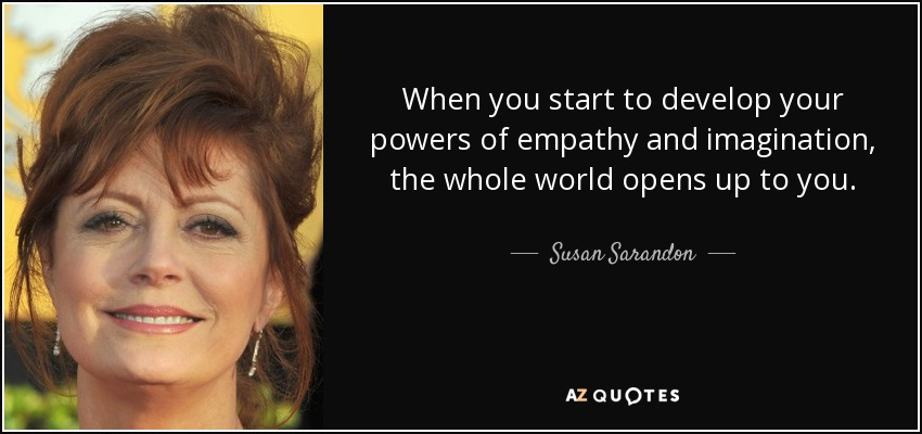 When you start to develop your powers of empathy and imagination, the whole world opens up to you. - Susan Sarandon