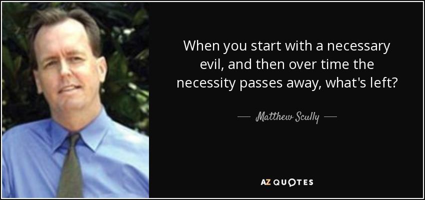 When you start with a necessary evil, and then over time the necessity passes away, what's left? - Matthew Scully