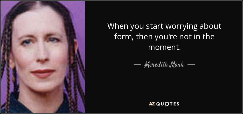 When you start worrying about form, then you're not in the moment. - Meredith Monk