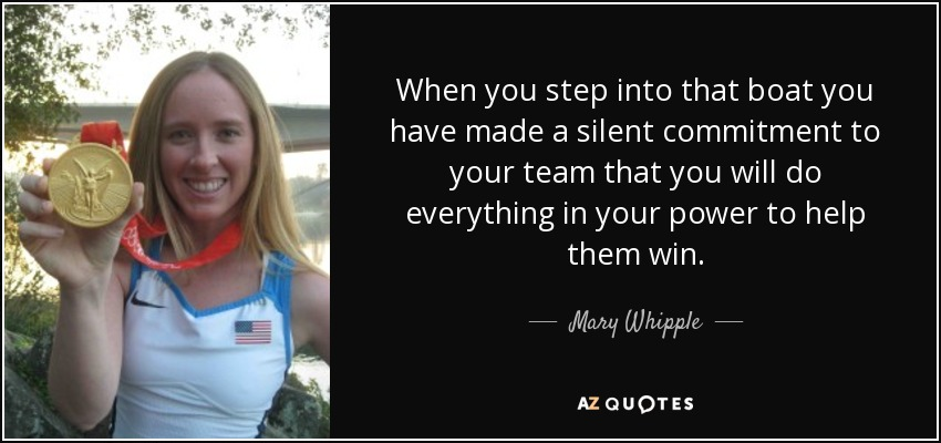When you step into that boat you have made a silent commitment to your team that you will do everything in your power to help them win. - Mary Whipple